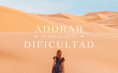 Adorar en medio de la dificultad